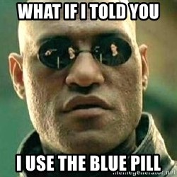 What if I told you / Matrix Morpheus - what if i told you i use the blue pill