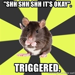 "Survivor Rat - ""Shh shh shh it's okay"". Triggered."