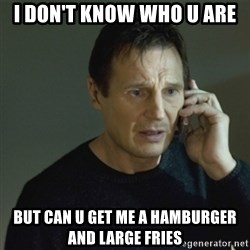 I don't know who you are... - I DON'T KNOW WHO U ARE BUT CAN U GET ME A HAMBURGER AND LARGE FRIES