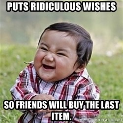 Evil kid - puts ridiculous wishes so friends will buy the last item.