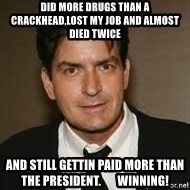 Charlie Sheenn - did more drugs than a crackhead,lost my job and almost died twice and still gettin paid more than the president.       winning!