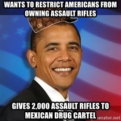 Scumbag Obama - wants to restrict americans from owning assault rifles gives 2,000 assault rifles to mexican drug cartel
