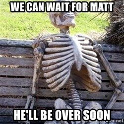 Waiting For Op - WE CAN WAIT FOR MATT HE'LL BE OVER SOON