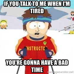 Bad time ski instructor 1 - If you talk to me when I'm tired You're gonna Have a bad time