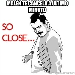 So Close... meme - malén te cancela a último minuto
