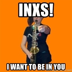 SaxGirl - INXS! I want to be in you
