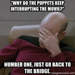 """Picardfacepalm - """"Why do the puppets keep INTERRUPTING the movie?"""" Number One, just go back to the Bridge."""