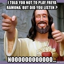 buddy jesus - i told you not to play freya ramona, but did you listen ? noooooooooooo...