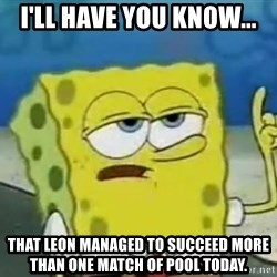 Tough Spongebob - i'll have you know... that leon managed to succeed more than one match of pool today.
