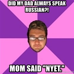 "Forever AYOLO Erik - did my dad always speak russian?! mom said ""NYET."""