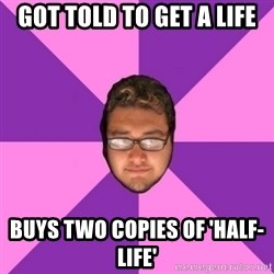 Forever AYOLO Erik - got told to get a life buys two copies of 'half-life'