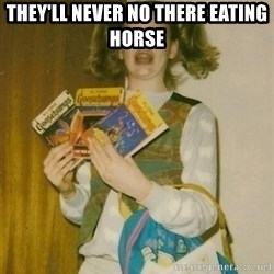 ermahgerd berks - THEY'LL NEVER NO THERE EATING HORSE