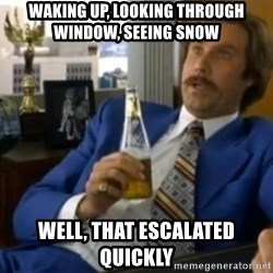That escalated quickly-Ron Burgundy - Waking up, looking through Window, seeing snow well, that escalated quickly