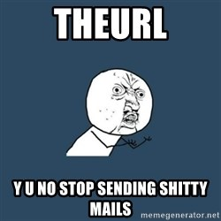 y you no - TheUrl Y U no stop seNDing shiTtY mails