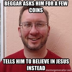 Asshole Christian missionary - beggar asks him for a few coins tells him to believe in jesus instead