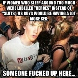 "-Sudden Clarity Clarence - If women who sleep around too much were labelled ""heroes"" instead of ""sluts"", us guys would be having a lot more sex.  Someone fucked up here..."