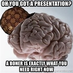 Scumbag Brain - Oh you got a presentation? a boner is exactly what you need right now