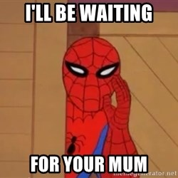 Spidermanwhisper - I'LL BE WAITING FOR YOUR MUM