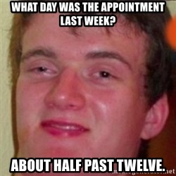 highguy - What day was the appointment last week? ABOUT HALF PAST TWELVE.