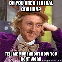 Willy Wonka - oh you are a federal civilian? tell me more about how you dont work