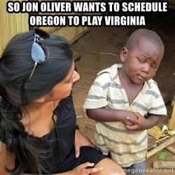 skeptical black kid - So Jon Oliver wants to Schedule Oregon to play Virginia