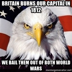 American Pride Eagle - Britain burns our capital in 1812 we bail them out of both world wars