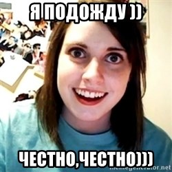 Overly Obsessed Girlfriend - я подожду )) честно,честно)))