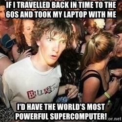 -Sudden Clarity Clarence - If i travelled back in time to the 60s and took my laptop with me I'd have the world's most powerful supercomputer!