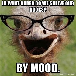 Judgemental Bookseller Ostrich - in what order do we shelve our books? by mood.
