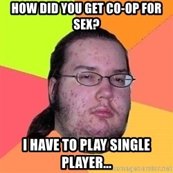 Gordo Nerd - HOW DID YOU GET CO-OP FOR SEX? I HAVE TO PLAY SINGLE PLAYER...