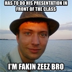 Beta Tom - has to do his presentation in front of the class i'm fakin zeez bro