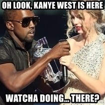Kanye West Taylor Swift - Oh look, KAnye west is here Watcha doing... There?