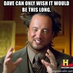 Ancient Aliens - dave can only wish it would be this long.