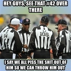 NFL Ref Meeting - HEY GUYS, SEE THAT #42 OVER THERE I SAY WE ALL PISS THE SHIT OUT OF HIM SO WE CAN THROW HIM OUT