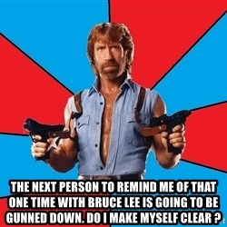 Chuck Norris  -   the next person to remind me of that one time with bruce lee is going to be gunned down. do i make myself clear ?