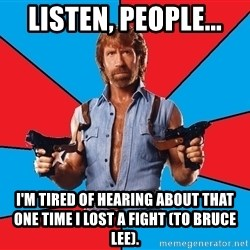 Chuck Norris  - listen, people... i'm tired of hearing about that one time i lost a fight (to bruce lee).