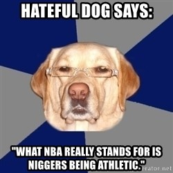 """Racist Dawg - hateful dog says: """"what nba really stands for is niggers being athletic."""""""