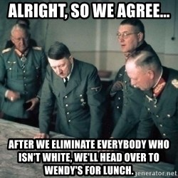 Hitler and Advice Generals - alright, so we agree... after we eliminate everybody who isn't white, we'll head over to wendy's for lunch.