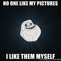 Forever Alone - no one like my pictures i like them myself