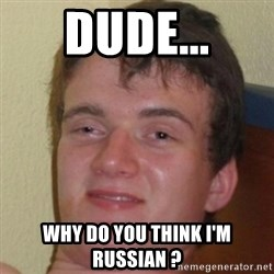 10guy - dude... why do you think i'm russian ?