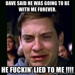 crying peter parker - dave said he was going to be with me forever. he fuckin' lied to me !!!!