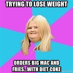 Fat Girl - trying to lose weight orders big mac and fries...with diet coke