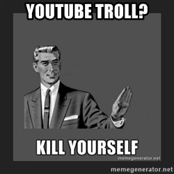 kill yourself guy - youtube troll?