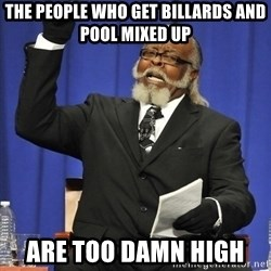 Jimmy Mcmillan - the people who get billards and pool mixed up  are too damn high