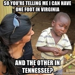 you mean to tell me black kid - So you're telling me I can have one foot in Virginia And the other in Tennessee?