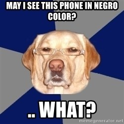 Racist Dog - May I see this phone in negro color? .. what?