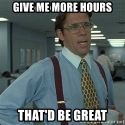 Yeah that'd be great... - Give me more hours that'd be great