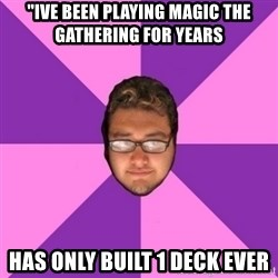 "Forever AYOLO Erik - ""Ive been playing Magic the gathering for years Has only built 1 Deck ever"