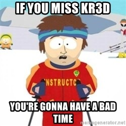 Bad time ski instructor 1 - if you miss KR3d you're gonna have a bad time