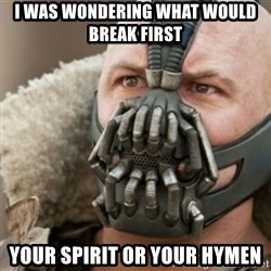 Bane - i was wondering what would break first  your spirit or your hymen